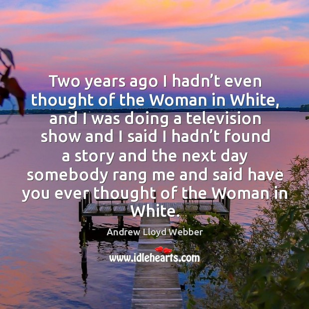 Two years ago I hadn't even thought of the woman in white, and I was doing a television Andrew Lloyd Webber Picture Quote