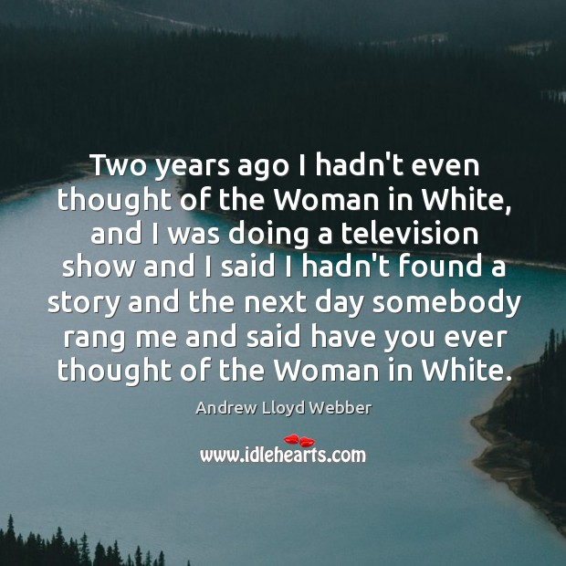 Two years ago I hadn't even thought of the Woman in White, Andrew Lloyd Webber Picture Quote