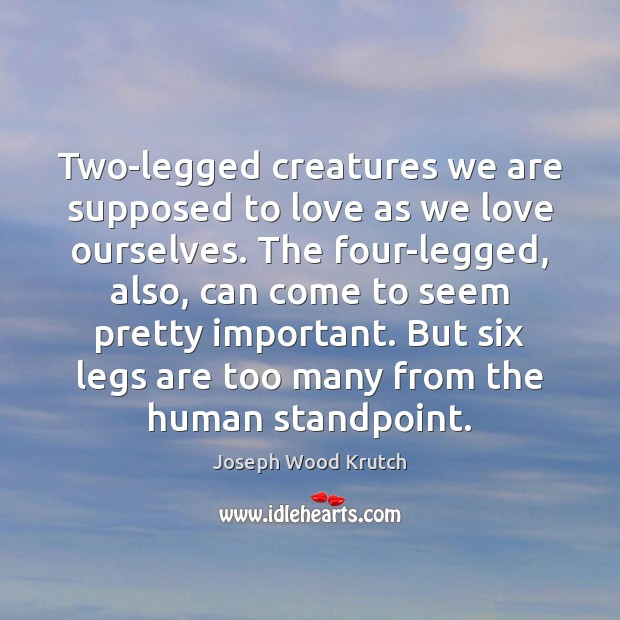 Two-legged creatures we are supposed to love as we love ourselves. The Joseph Wood Krutch Picture Quote