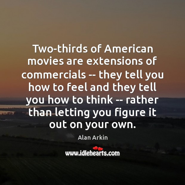 Two-thirds of American movies are extensions of commercials — they tell you Alan Arkin Picture Quote
