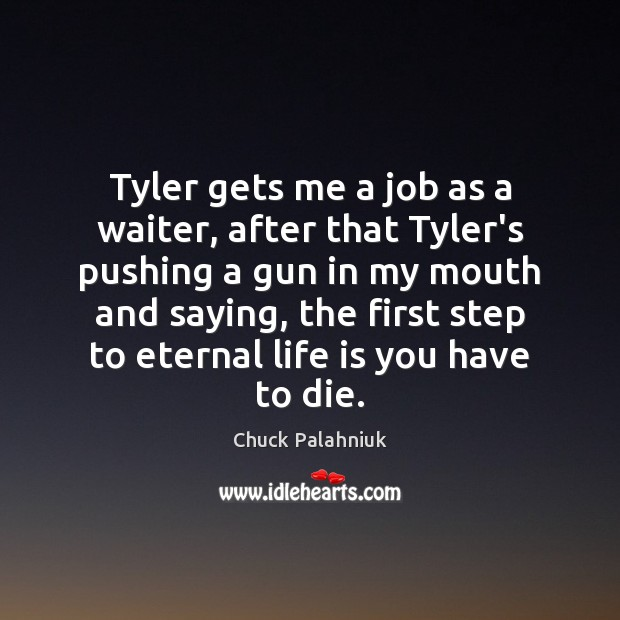Tyler gets me a job as a waiter, after that Tyler's pushing Chuck Palahniuk Picture Quote