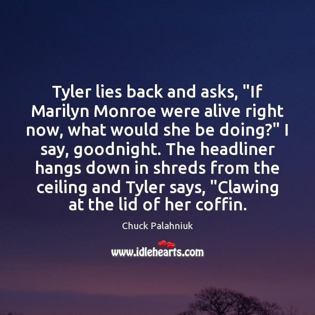 "Tyler lies back and asks, ""If Marilyn Monroe were alive right now, Chuck Palahniuk Picture Quote"