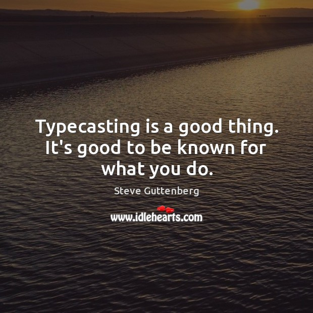 Typecasting is a good thing. It's good to be known for what you do. Steve Guttenberg Picture Quote