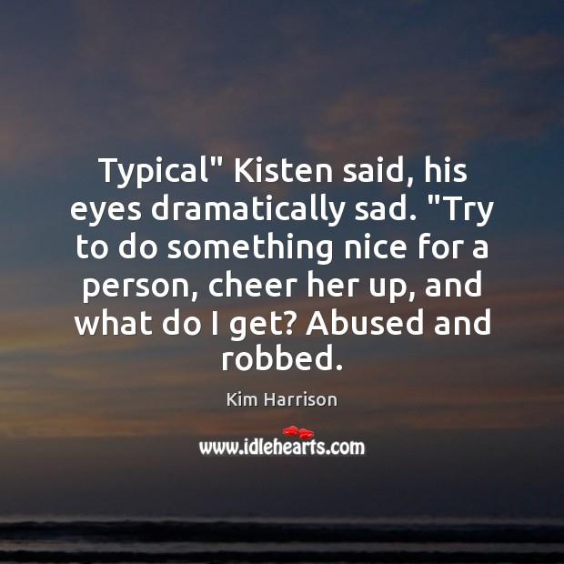 "Image, Typical"" Kisten said, his eyes dramatically sad. ""Try to do something nice"