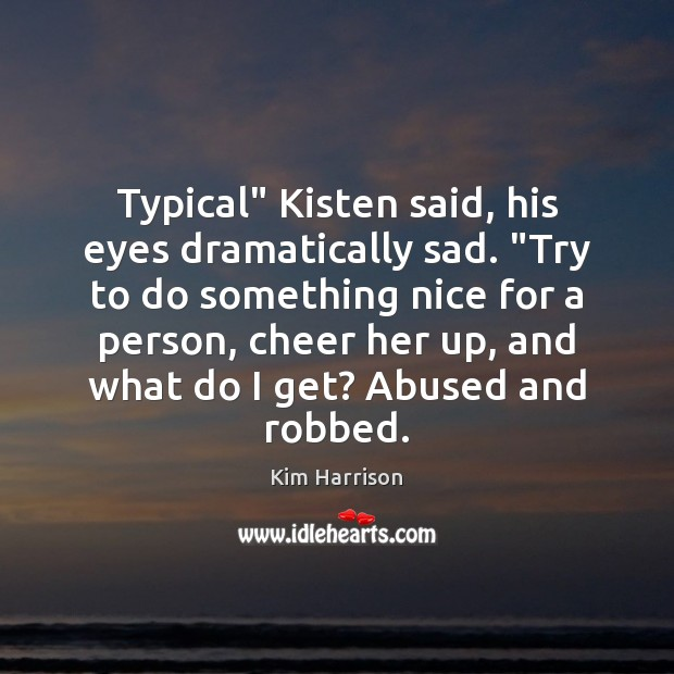 """Typical"""" Kisten said, his eyes dramatically sad. """"Try to do something nice Kim Harrison Picture Quote"""