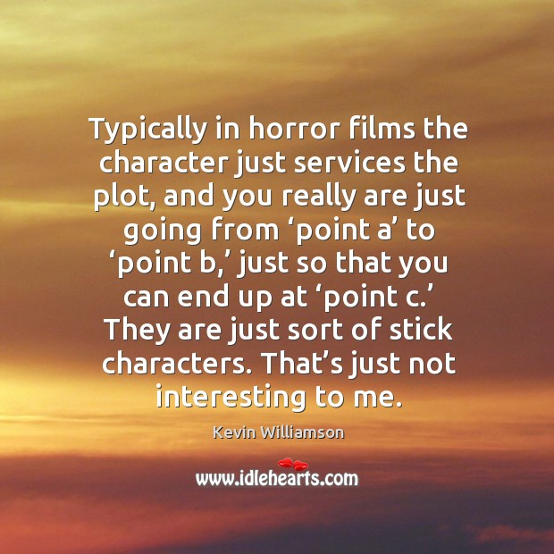 Typically in horror films the character just services the plot, and you really are Image