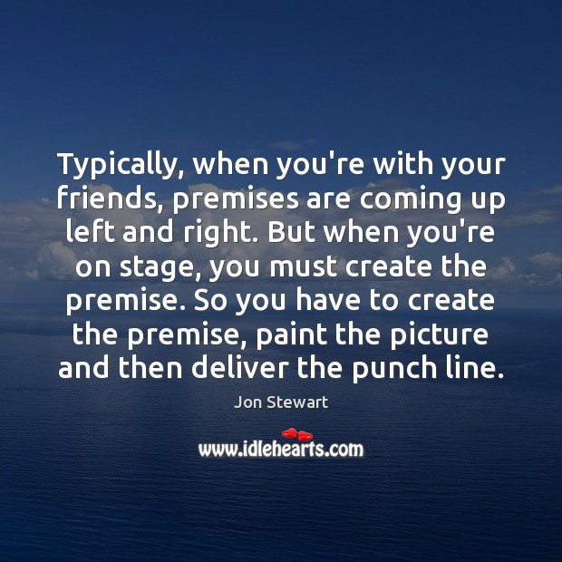 Typically, when you're with your friends, premises are coming up left and Jon Stewart Picture Quote