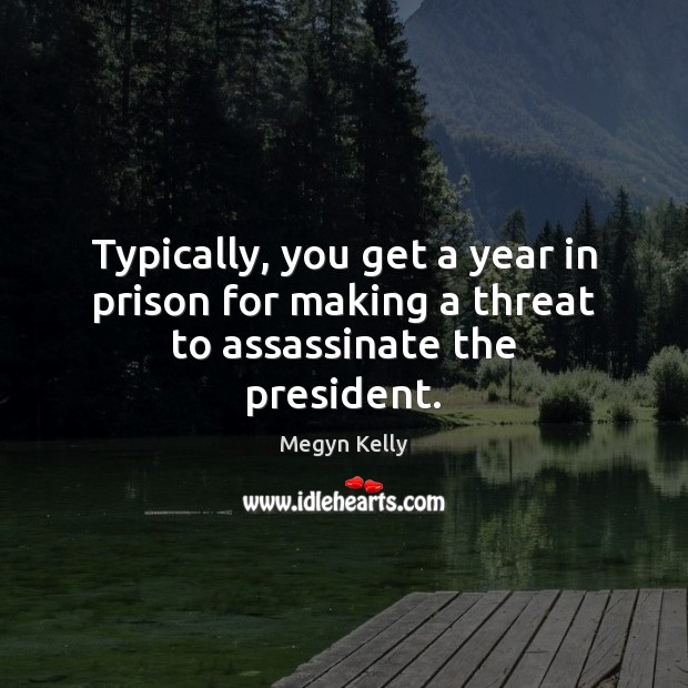 Image, Typically, you get a year in prison for making a threat to assassinate the president.