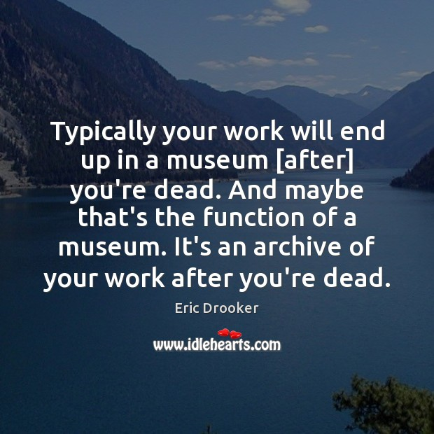 Image, Typically your work will end up in a museum [after] you're dead.
