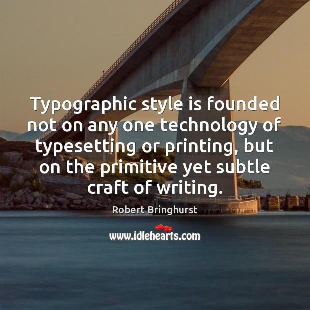 Typographic style is founded not on any one technology of typesetting or Robert Bringhurst Picture Quote