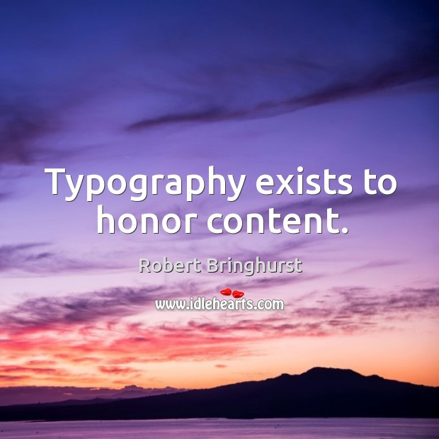 Typography exists to honor content. Robert Bringhurst Picture Quote