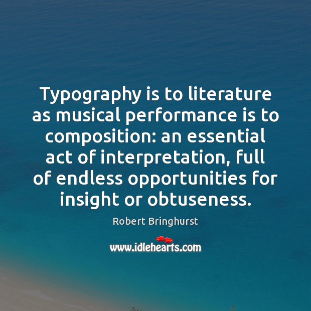 Typography is to literature as musical performance is to composition: an essential Robert Bringhurst Picture Quote