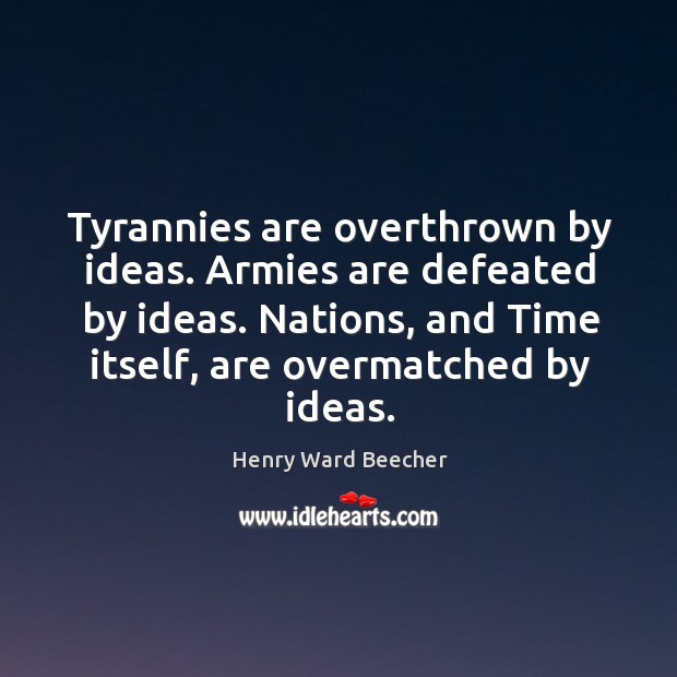 Image, Tyrannies are overthrown by ideas. Armies are defeated by ideas. Nations, and