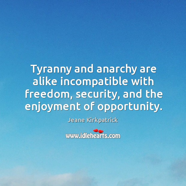 Tyranny and anarchy are alike incompatible with freedom, security, and the enjoyment Jeane Kirkpatrick Picture Quote