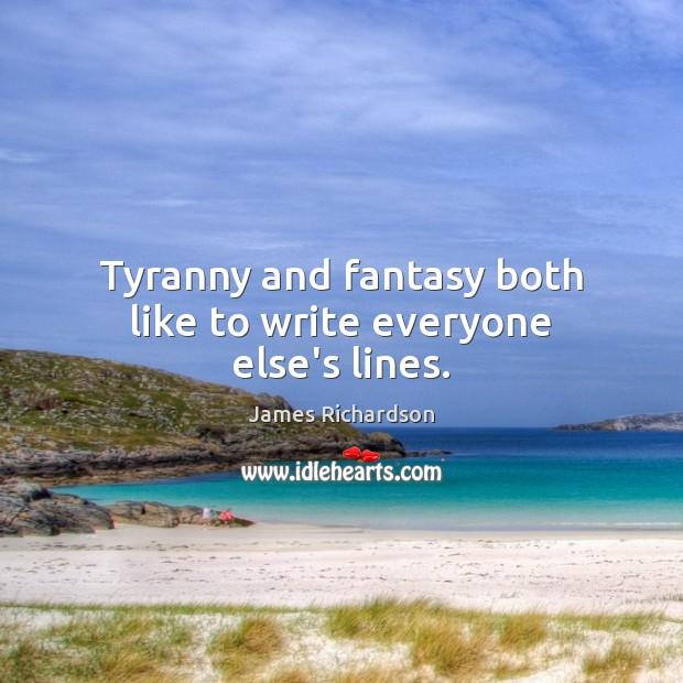 Tyranny and fantasy both like to write everyone else's lines. Image