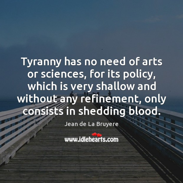 Tyranny has no need of arts or sciences, for its policy, which Jean de La Bruyere Picture Quote