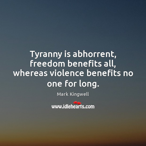 Tyranny is abhorrent, freedom benefits all, whereas violence benefits no one for long. Mark Kingwell Picture Quote