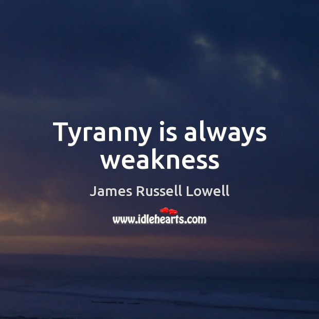 Tyranny is always weakness James Russell Lowell Picture Quote