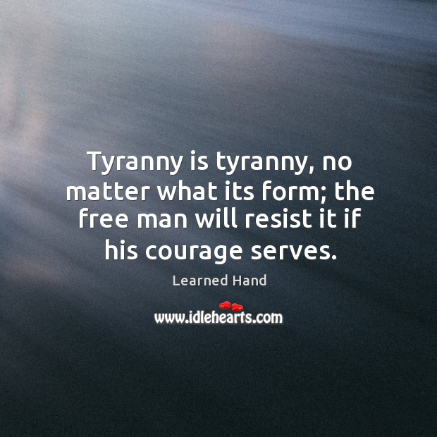 Tyranny is tyranny, no matter what its form; the free man will Learned Hand Picture Quote