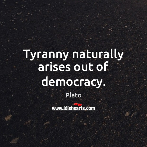 Tyranny naturally arises out of democracy. Image