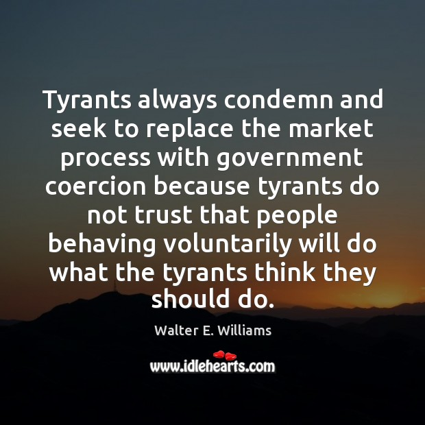 Tyrants always condemn and seek to replace the market process with government Walter E. Williams Picture Quote