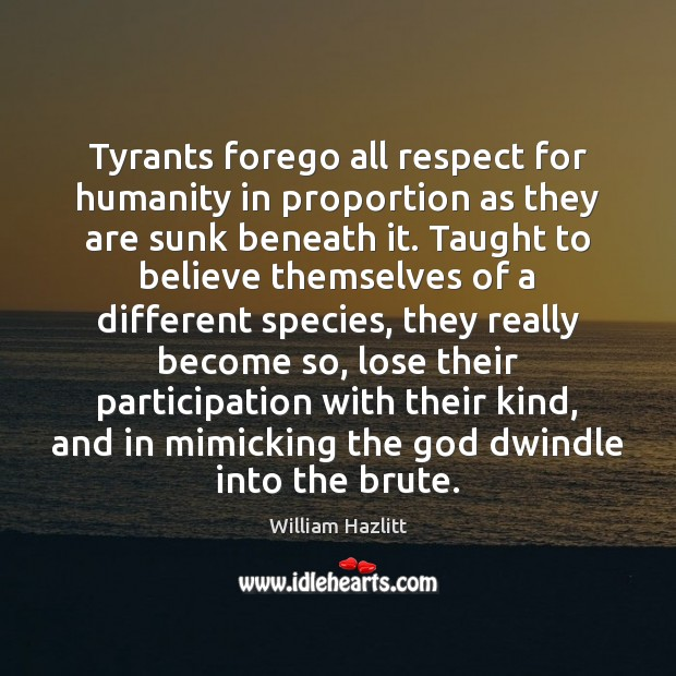 Tyrants forego all respect for humanity in proportion as they are sunk Image