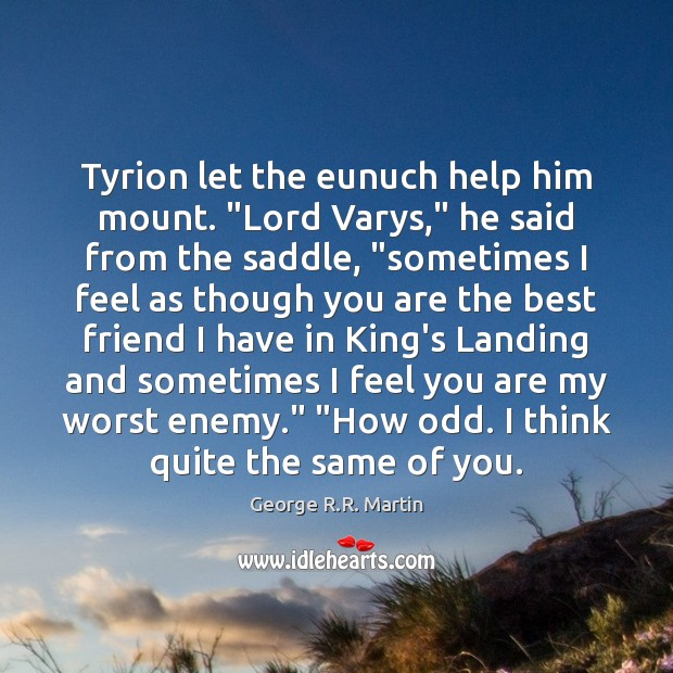 """Tyrion let the eunuch help him mount. """"Lord Varys,"""" he said from Image"""