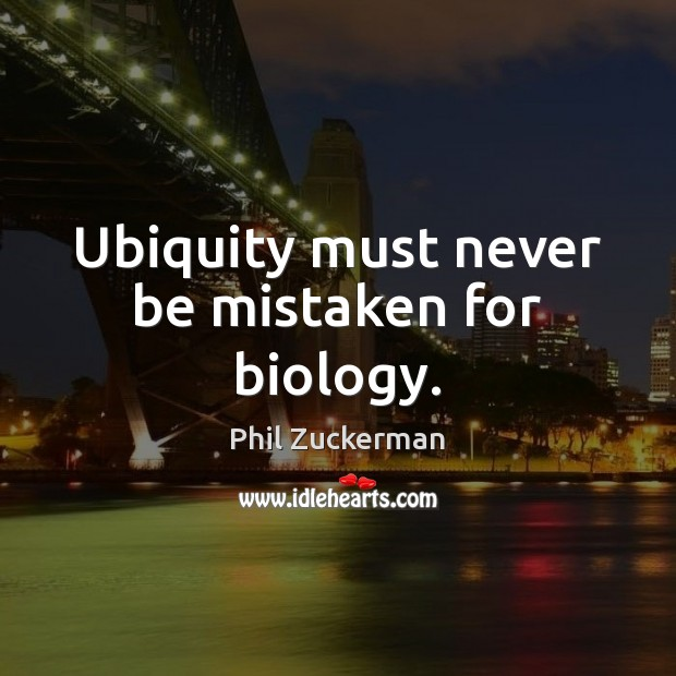 Ubiquity must never be mistaken for biology. Phil Zuckerman Picture Quote