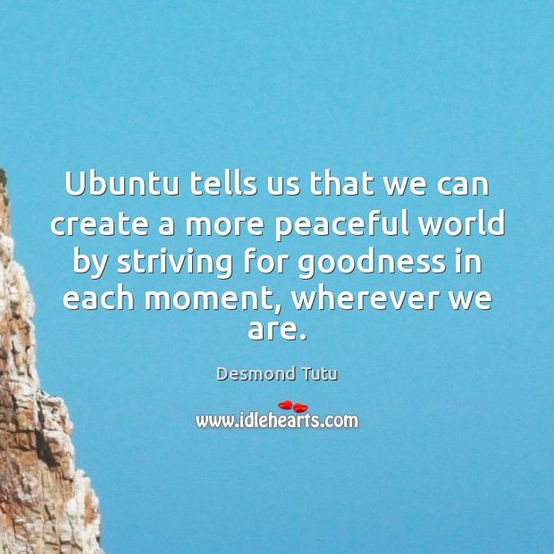 Ubuntu tells us that we can create a more peaceful world by Desmond Tutu Picture Quote