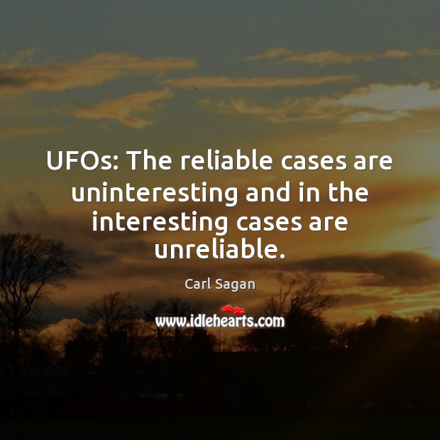 UFOs: The reliable cases are uninteresting and in the interesting cases are unreliable. Carl Sagan Picture Quote