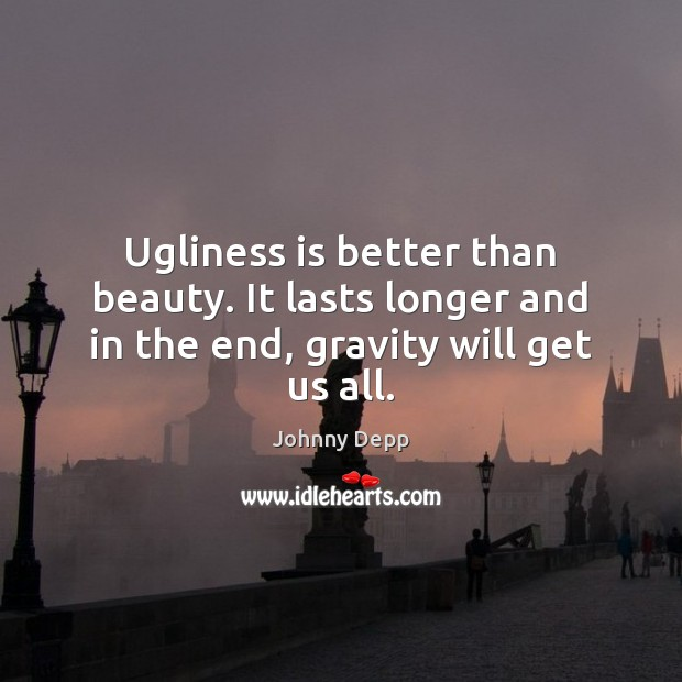 Ugliness is better than beauty. It lasts longer and in the end, gravity will get us all. Johnny Depp Picture Quote