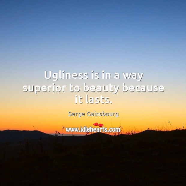 Ugliness is in a way superior to beauty because it lasts. Image