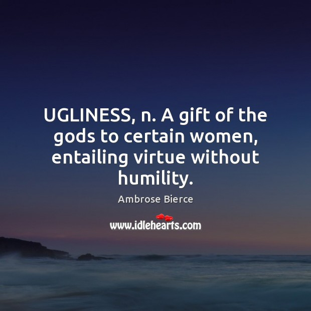 UGLINESS, n. A gift of the Gods to certain women, entailing virtue without humility. Ambrose Bierce Picture Quote
