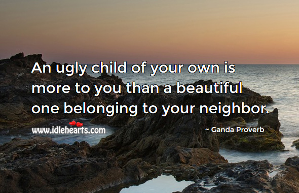 An ugly child of your own is more to you than a beautiful one belonging to your neighbor. Ganda Proverbs Image