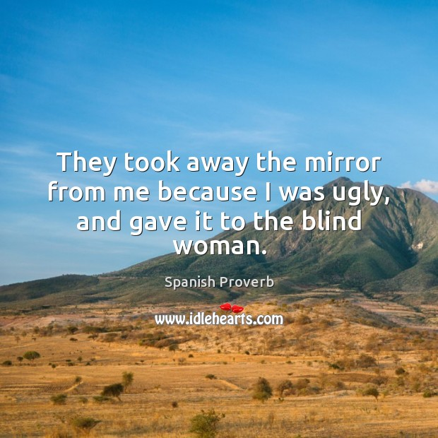 They took away the mirror from me because I was ugly, and gave it to the blind woman. Spanish Proverbs Image