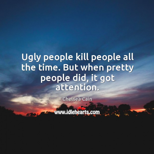 Ugly people kill people all the time. But when pretty people did, it got attention. Image