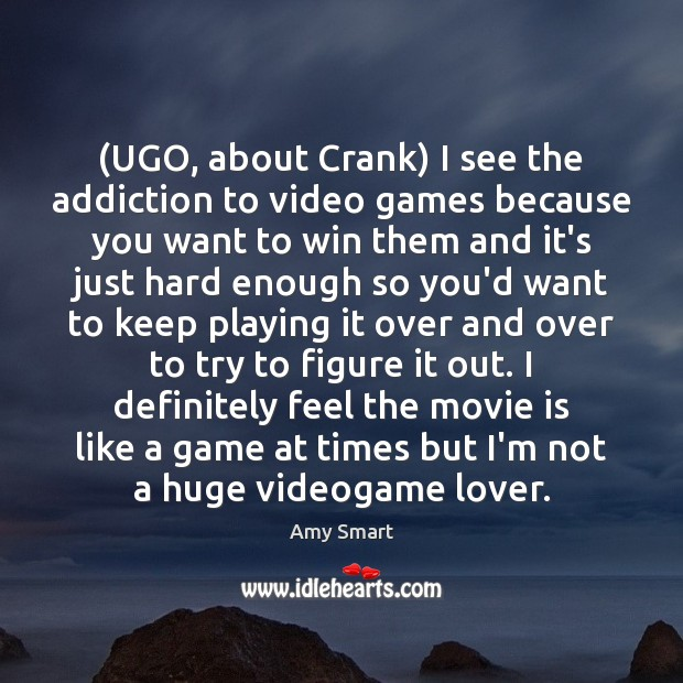 (UGO, about Crank) I see the addiction to video games because you Amy Smart Picture Quote