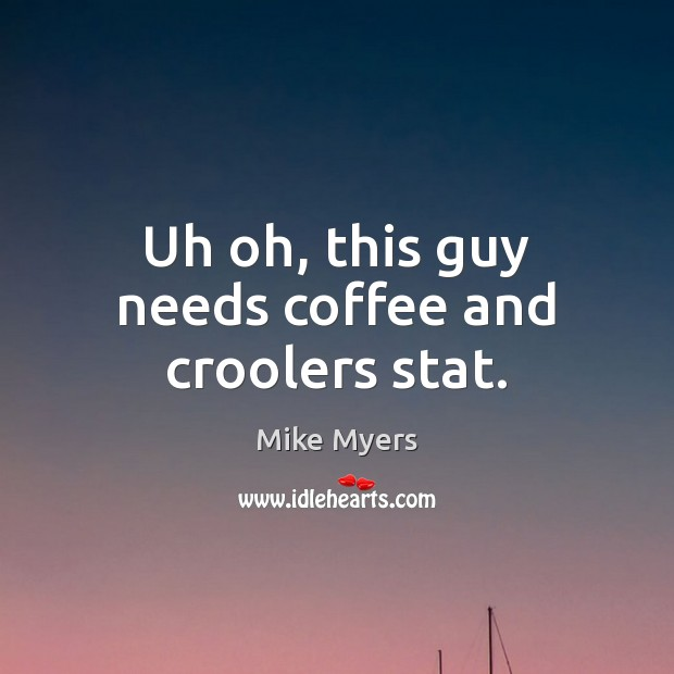 Uh oh, this guy needs coffee and croolers stat. Mike Myers Picture Quote