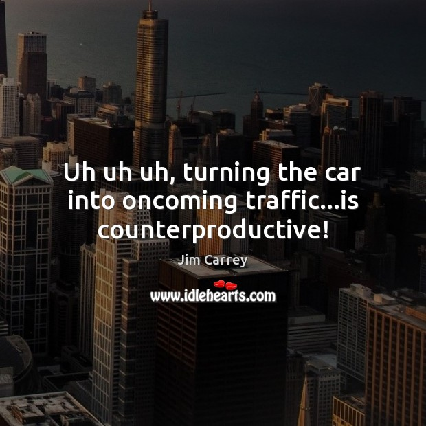 Uh uh uh, turning the car into oncoming traffic…is counterproductive! Image