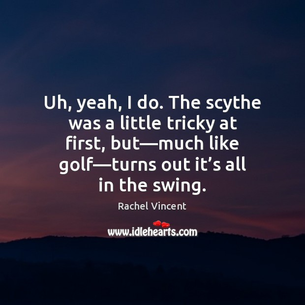 Uh, yeah, I do. The scythe was a little tricky at first, Rachel Vincent Picture Quote