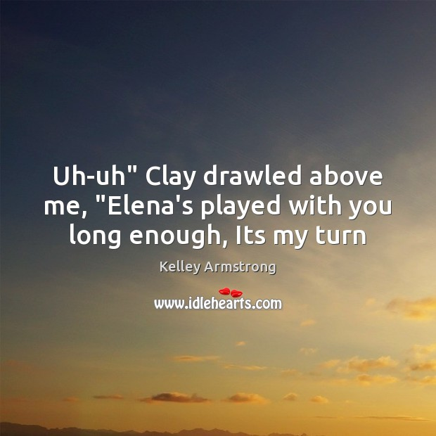 """Uh-uh"""" Clay drawled above me, """"Elena's played with you long enough, Its my turn Image"""