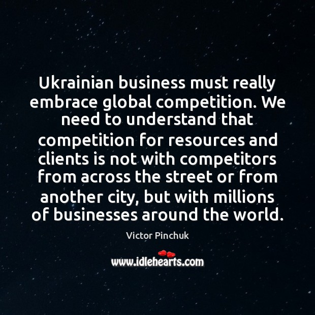 Image, Ukrainian business must really embrace global competition. We need to understand that