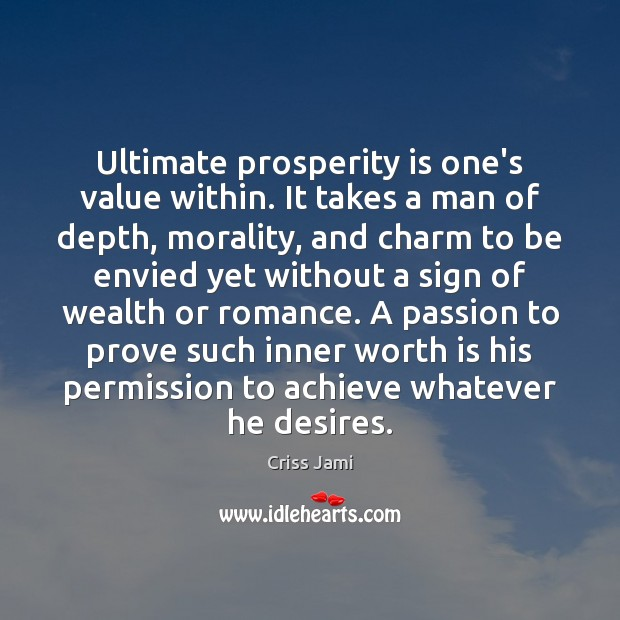 Ultimate prosperity is one's value within. It takes a man of depth, Criss Jami Picture Quote