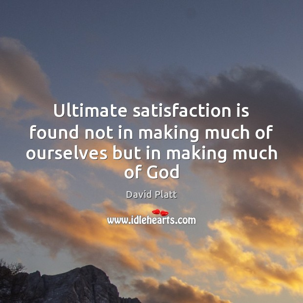 Ultimate satisfaction is found not in making much of ourselves but in making much of God David Platt Picture Quote