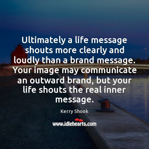 Ultimately a life message shouts more clearly and loudly than a brand Image