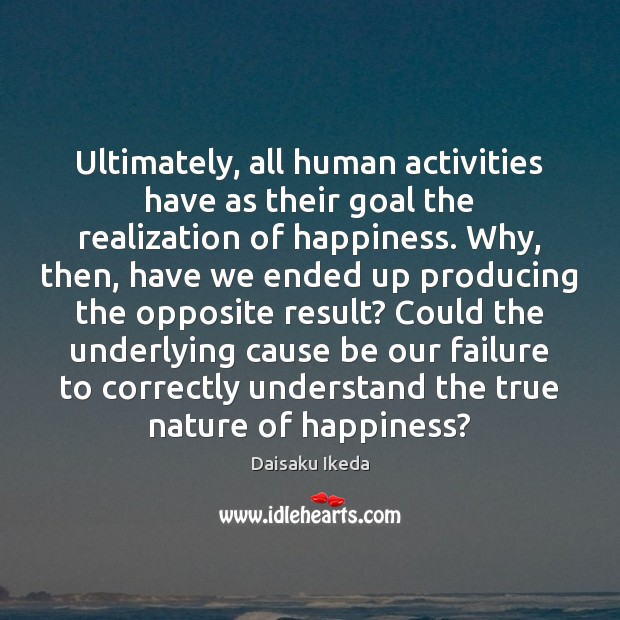 Ultimately, all human activities have as their goal the realization of happiness. Daisaku Ikeda Picture Quote