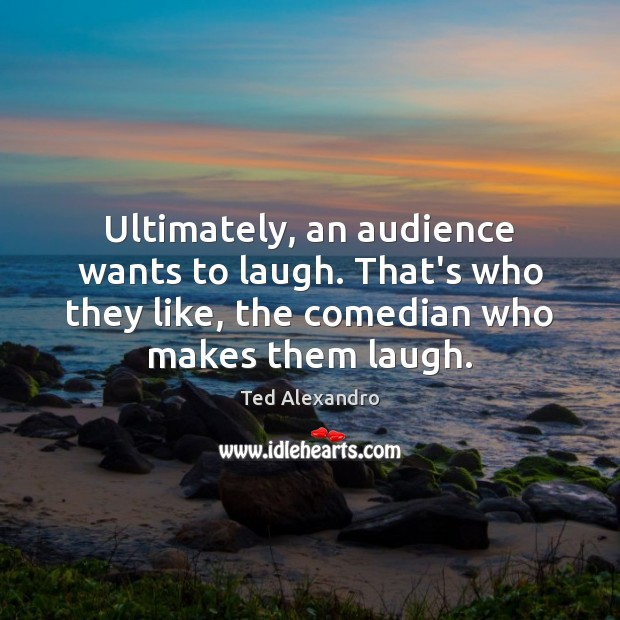 Ultimately, an audience wants to laugh. That's who they like, the comedian Image