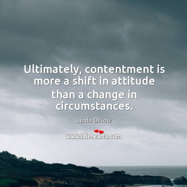 Ultimately, contentment is more a shift in attitude than a change in circumstances. Linda Dillow Picture Quote