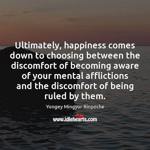 Ultimately, happiness comes down to choosing between the discomfort of becoming aware Yongey Mingyur Rinpoche Picture Quote