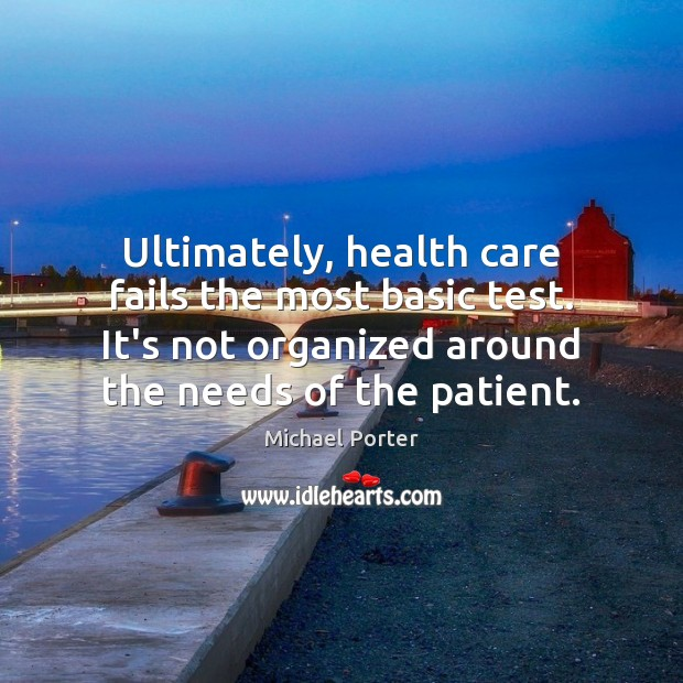 Ultimately, health care fails the most basic test. It's not organized around Michael Porter Picture Quote